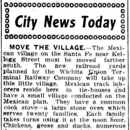 City News Today - Move the village - the mexican village on the Santa Fe near Kellogg Street must be moved further south. The new railroad yards planned by the Wichita Union Terminal Railway Company will take up this little village conducted on the Mexican plan. They have a common cook stove — a large stone oven which serves 20 families. Each family takes turns using it at the noon hour. Chickens, geese and ducks, numerous dogs and a goat now and then roam at will through their quarters. It is a happy family although not obeying the laws of modern sanitation. The railroad company will build them new quarters south of the viaduct.